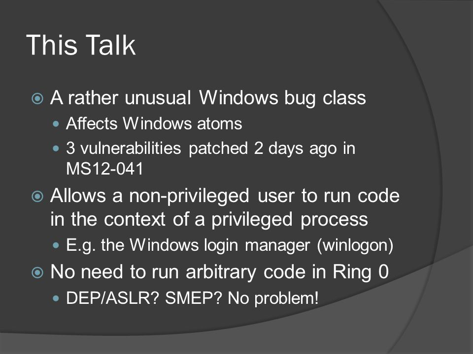 This Talk  A rather unusual Windows bug class Affects Windows atoms 3 vulnerabilities patched 2 days ago in MS12-041  Allows a non-privileged user t