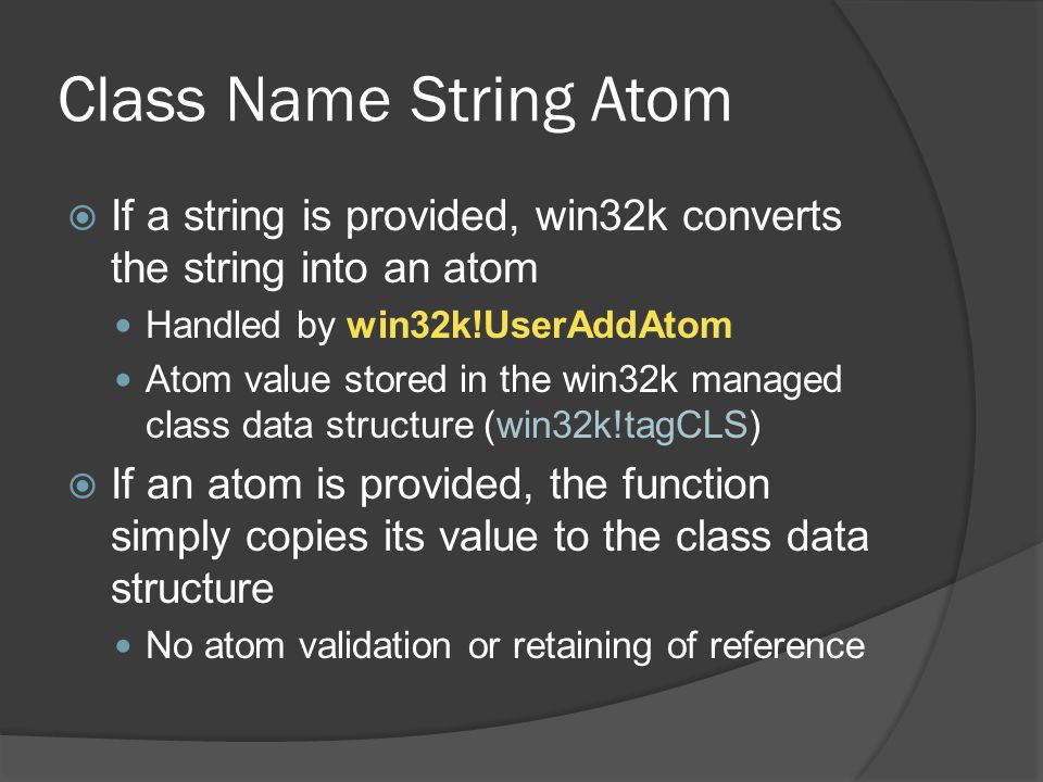 Class Name String Atom  If a string is provided, win32k converts the string into an atom Handled by win32k!UserAddAtom Atom value stored in the win32