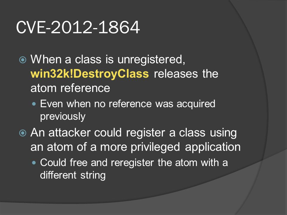 CVE-2012-1864  When a class is unregistered, win32k!DestroyClass releases the atom reference Even when no reference was acquired previously  An atta