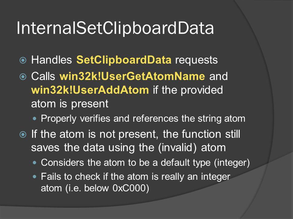 InternalSetClipboardData  Handles SetClipboardData requests  Calls win32k!UserGetAtomName and win32k!UserAddAtom if the provided atom is present Pro