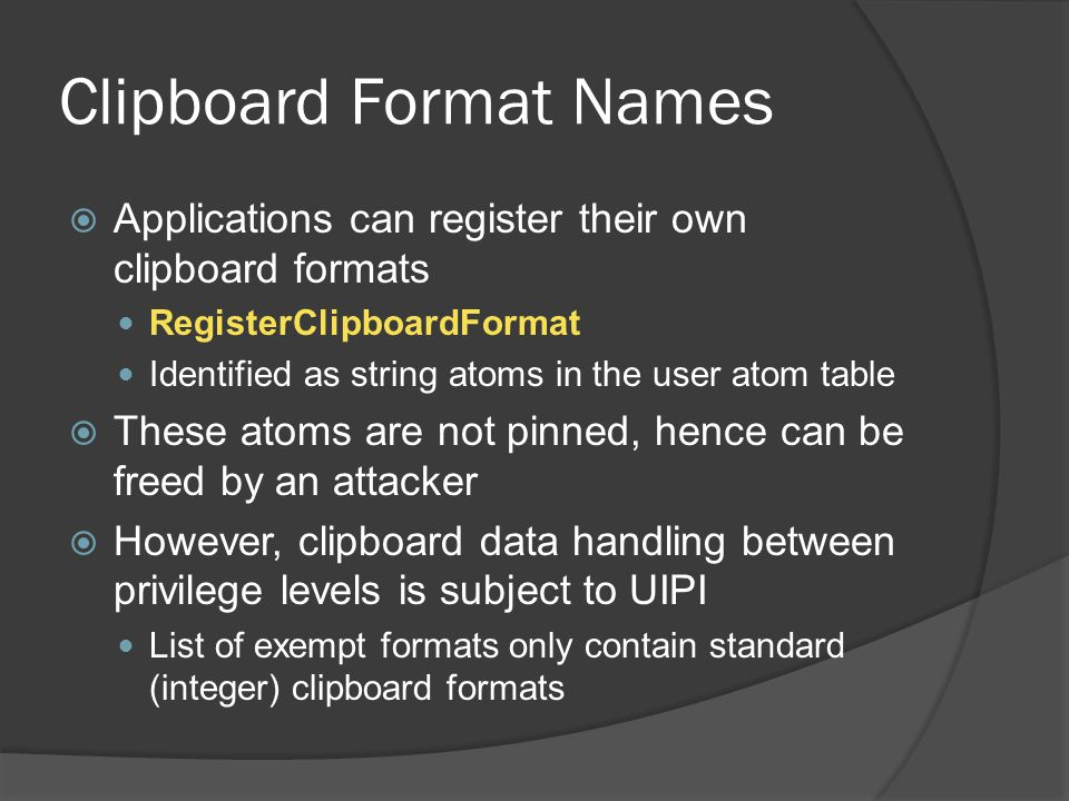 Clipboard Format Names  Applications can register their own clipboard formats RegisterClipboardFormat Identified as string atoms in the user atom tab