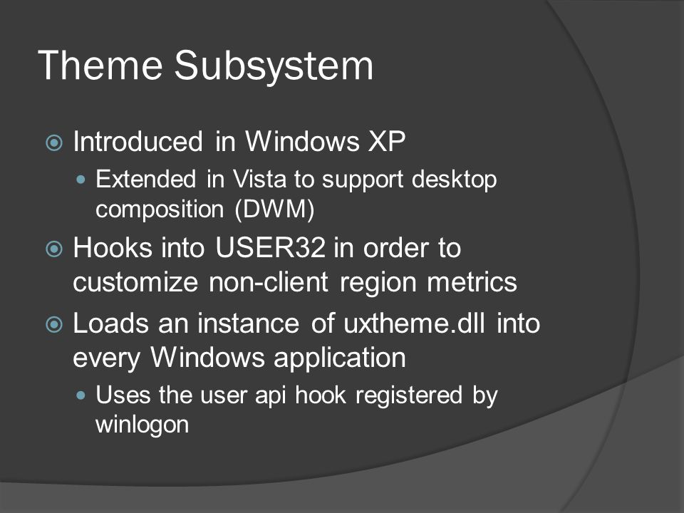 Theme Subsystem  Introduced in Windows XP Extended in Vista to support desktop composition (DWM)  Hooks into USER32 in order to customize non-client