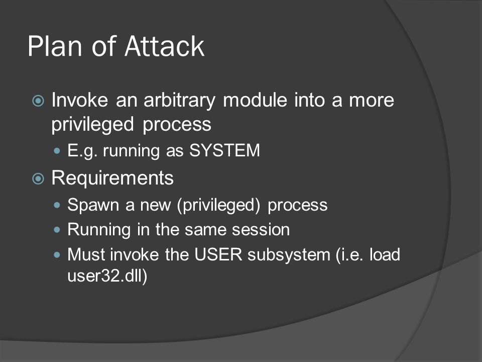 Plan of Attack  Invoke an arbitrary module into a more privileged process E.g. running as SYSTEM  Requirements Spawn a new (privileged) process Runn