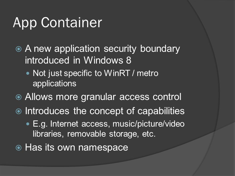 App Container  A new application security boundary introduced in Windows 8 Not just specific to WinRT / metro applications  Allows more granular acc