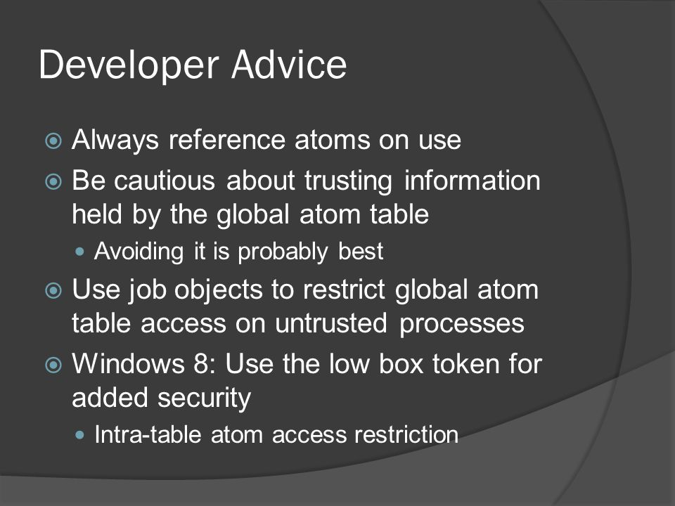 Developer Advice  Always reference atoms on use  Be cautious about trusting information held by the global atom table Avoiding it is probably best 