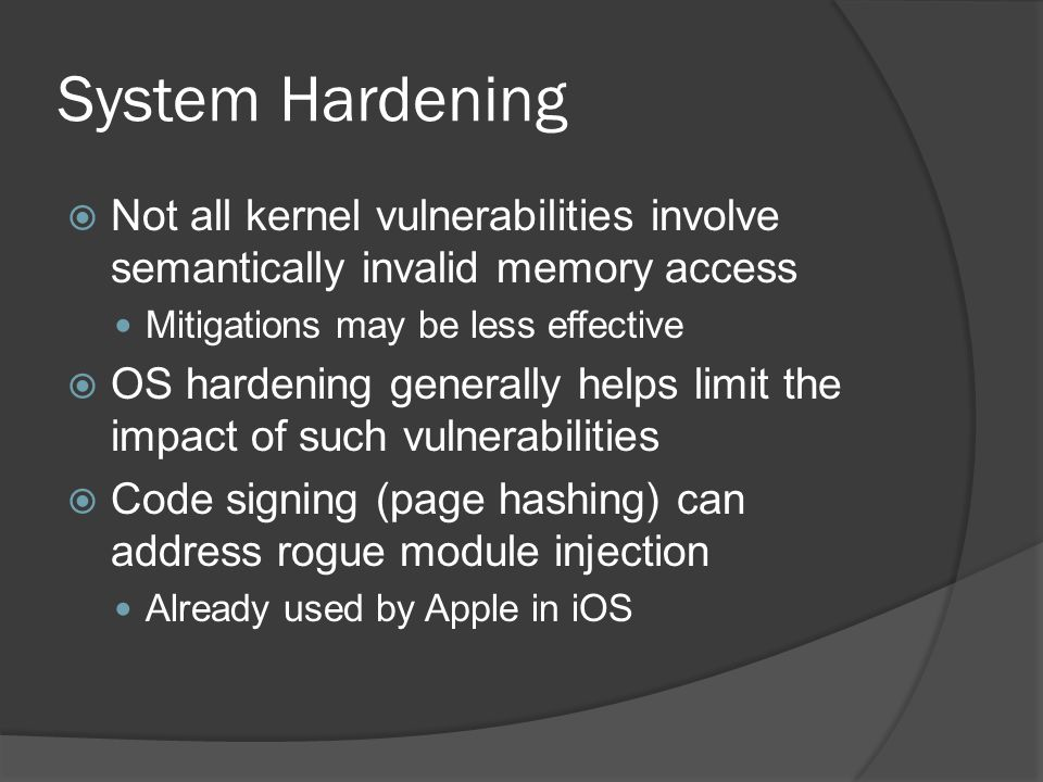 System Hardening  Not all kernel vulnerabilities involve semantically invalid memory access Mitigations may be less effective  OS hardening generall