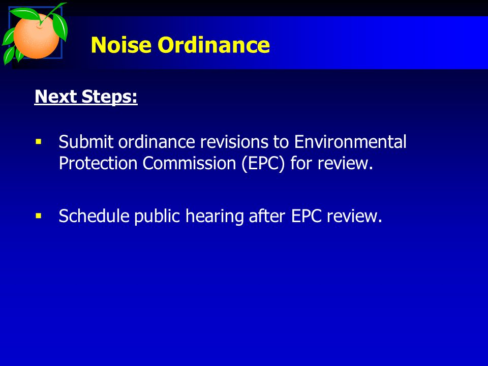 Noise Ordinance Next Steps:  Submit ordinance revisions to Environmental Protection Commission (EPC) for review.  Schedule public hearing after EPC