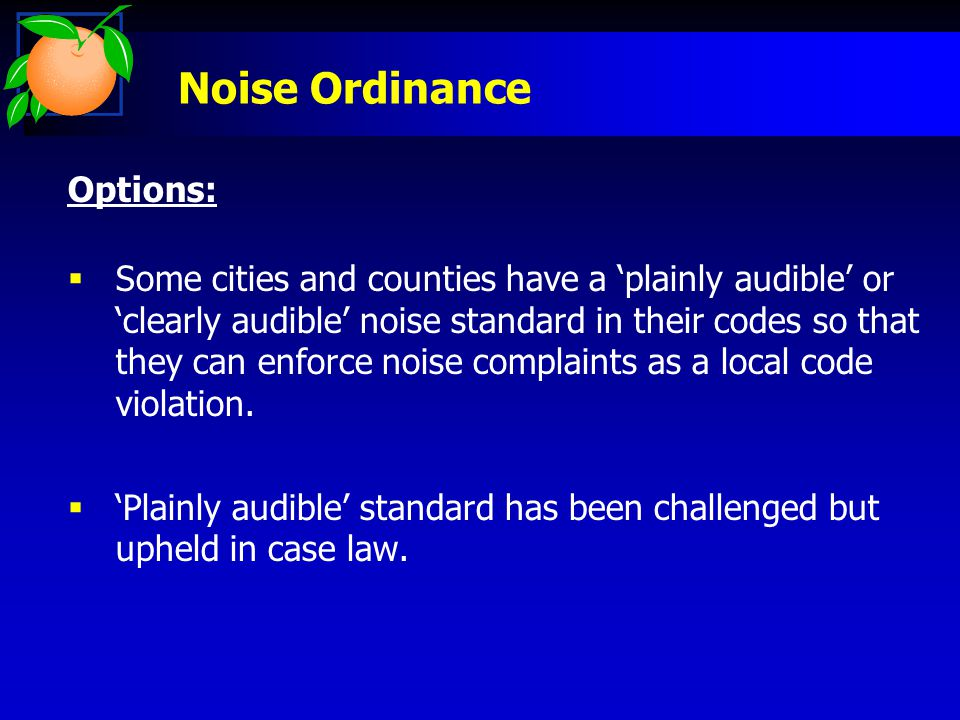 Noise Ordinance Options:  Some cities and counties have a 'plainly audible' or 'clearly audible' noise standard in their codes so that they can enforce noise complaints as a local code violation.