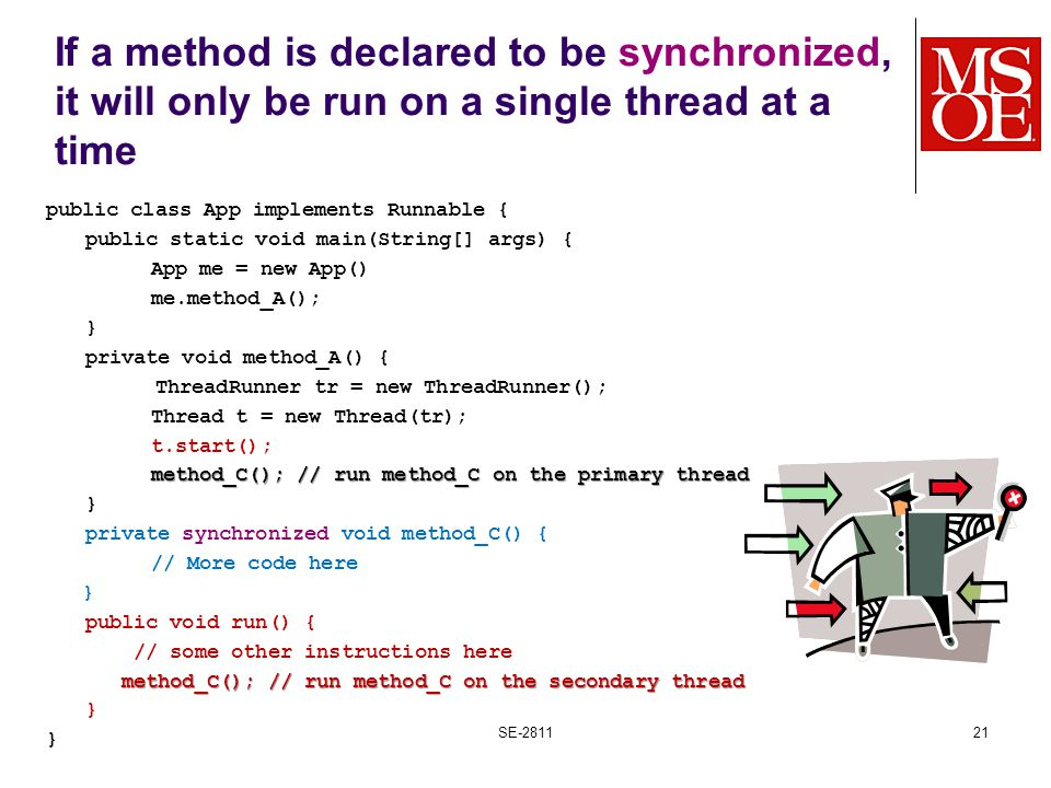 If a method is declared to be synchronized, it will only be run on a single thread at a time public class App implements Runnable { public static void main(String[] args) { App me = new App() me.method_A(); } private void method_A() { ThreadRunner tr = new ThreadRunner(); Thread t = new Thread(tr); t.start(); method_C(); // run method_C on the primary thread } private synchronized void method_C() { // More code here } public void run() { // some other instructions here method_C(); // run method_C on the secondary thread method_C(); // run method_C on the secondary thread } SE-281121