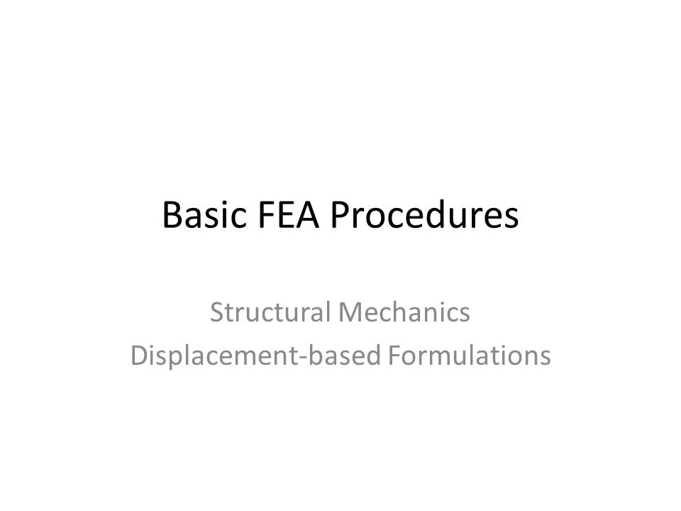Basic FEA Procedures Structural Mechanics Displacement-based Formulations