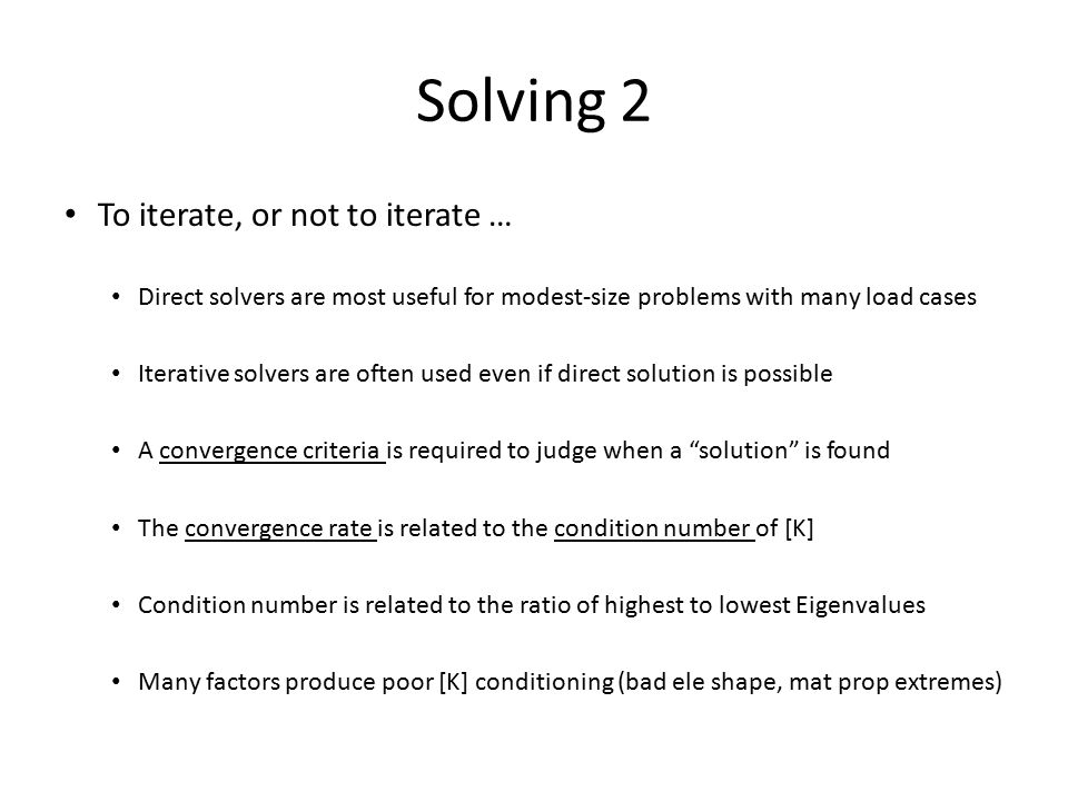 Solving 2 To iterate, or not to iterate … Direct solvers are most useful for modest-size problems with many load cases Iterative solvers are often used even if direct solution is possible A convergence criteria is required to judge when a solution is found The convergence rate is related to the condition number of [K] Condition number is related to the ratio of highest to lowest Eigenvalues Many factors produce poor [K] conditioning (bad ele shape, mat prop extremes)