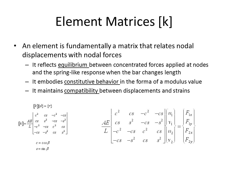 Element Matrices [k] An element is fundamentally a matrix that relates nodal displacements with nodal forces – It reflects equilibrium between concentrated forces applied at nodes and the spring-like response when the bar changes length – It embodies constitutive behavior in the forma of a modulus value – It maintains compatibility between displacements and strains