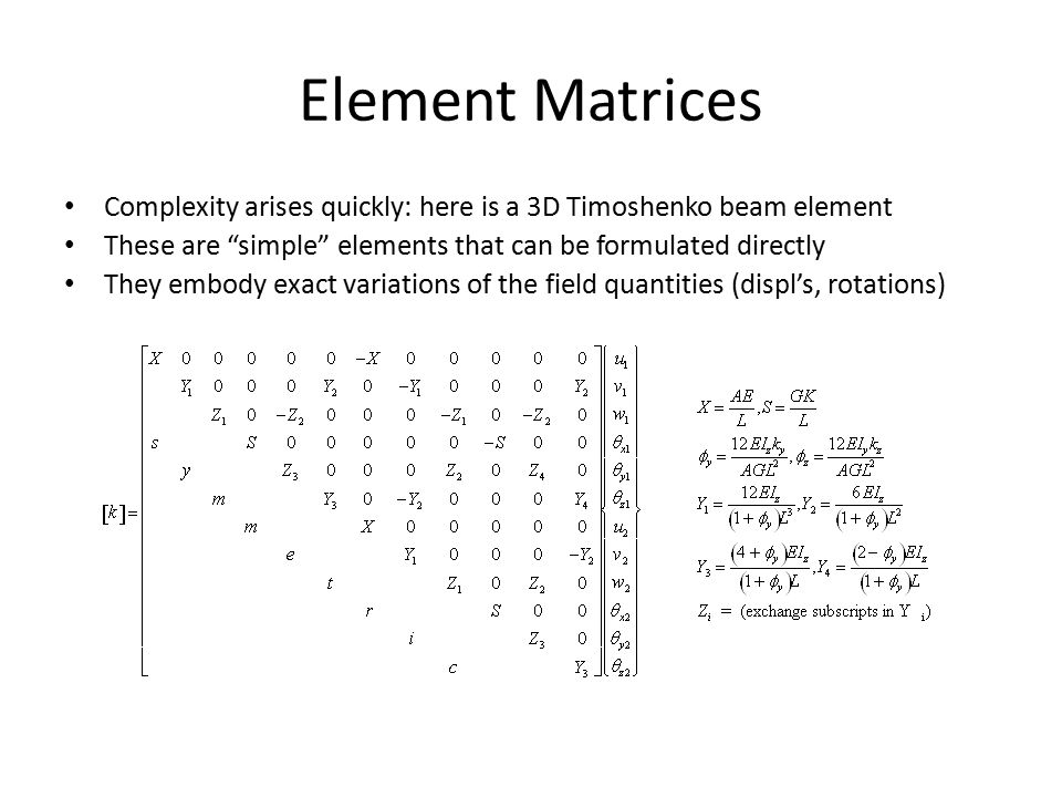 Element Matrices Complexity arises quickly: here is a 3D Timoshenko beam element These are simple elements that can be formulated directly They embody exact variations of the field quantities (displ's, rotations)