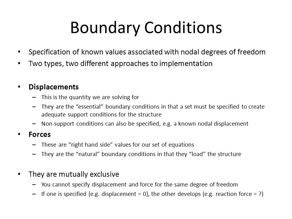 Boundary Conditions Specification of known values associated with nodal degrees of freedom Two types, two different approaches to implementation Displacements – This is the quantity we are solving for – They are the essential boundary conditions in that a set must be specified to create adequate support conditions for the structure – Non-support conditions can also be specified, e.g.