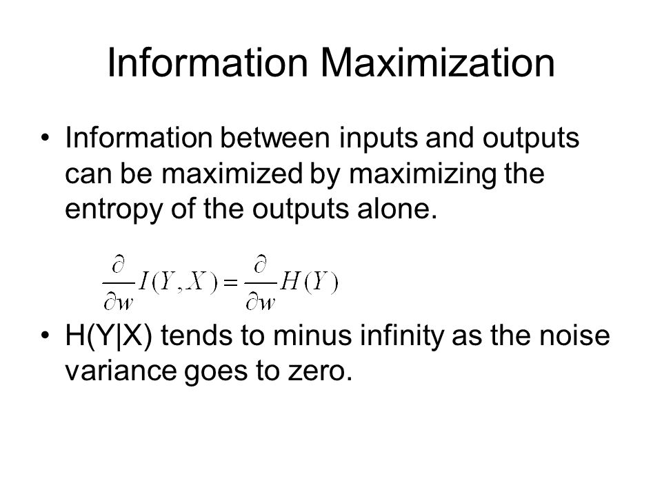 Information Maximization Information between inputs and outputs can be maximized by maximizing the entropy of the outputs alone.