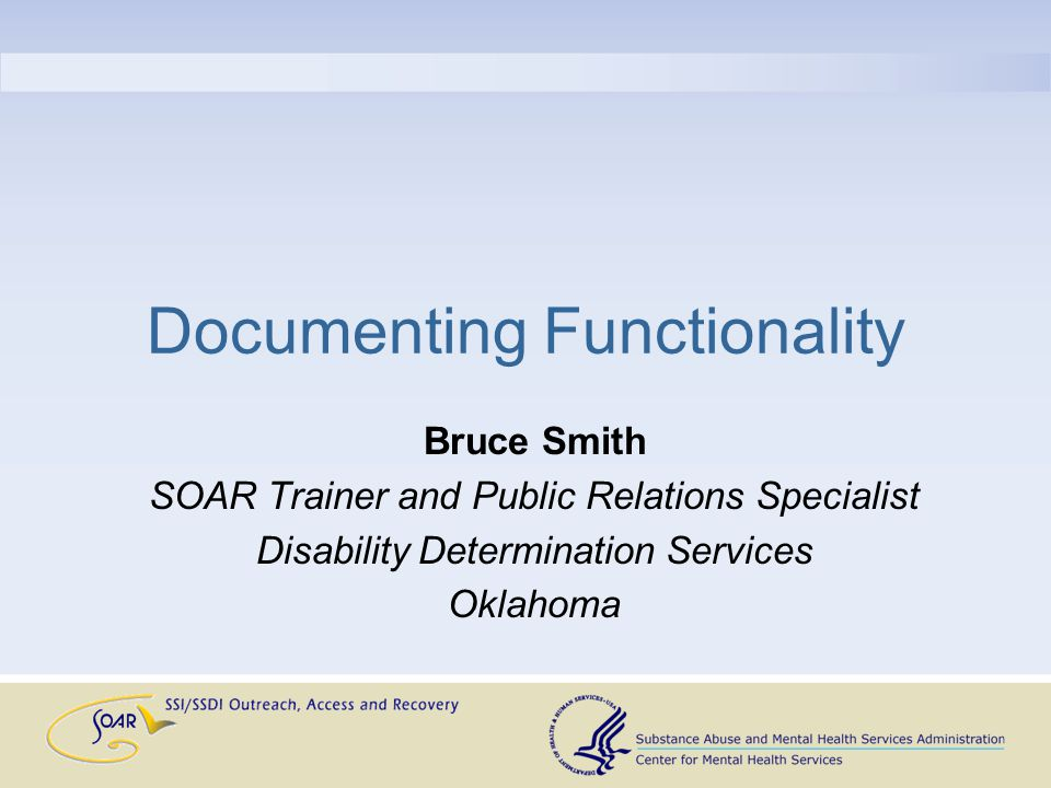Documenting Functionality Bruce Smith SOAR Trainer and Public Relations Specialist Disability Determination Services Oklahoma