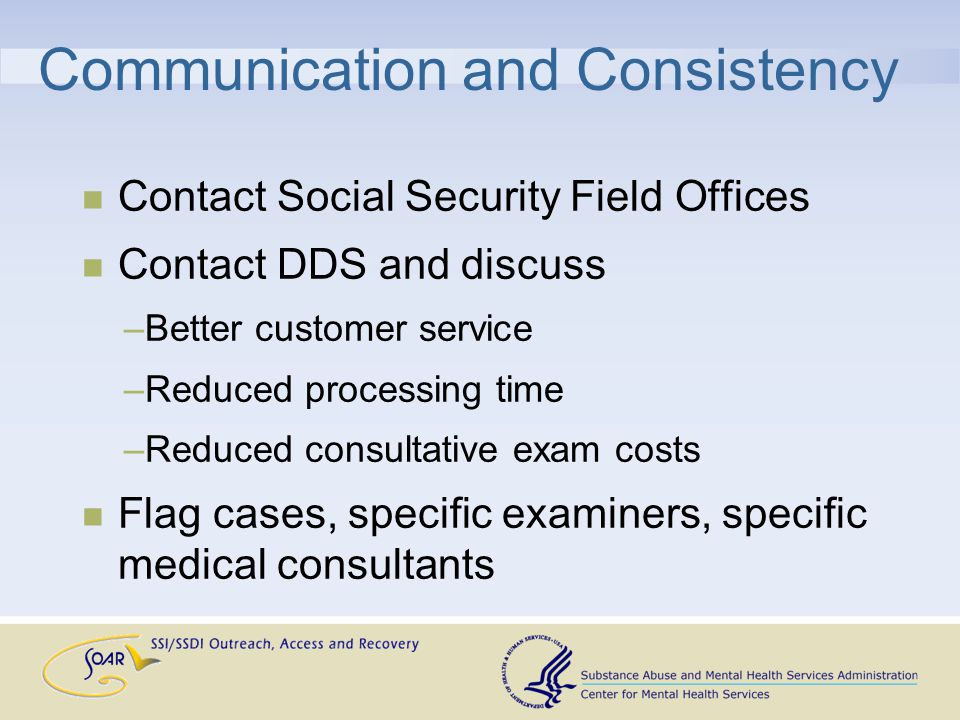 Communication and Consistency Contact Social Security Field Offices Contact DDS and discuss –Better customer service –Reduced processing time –Reduced consultative exam costs Flag cases, specific examiners, specific medical consultants