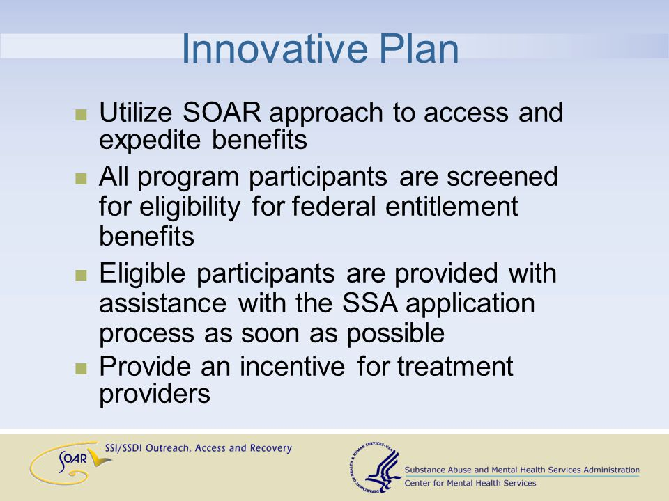 Innovative Plan Utilize SOAR approach to access and expedite benefits All program participants are screened for eligibility for federal entitlement benefits Eligible participants are provided with assistance with the SSA application process as soon as possible Provide an incentive for treatment providers