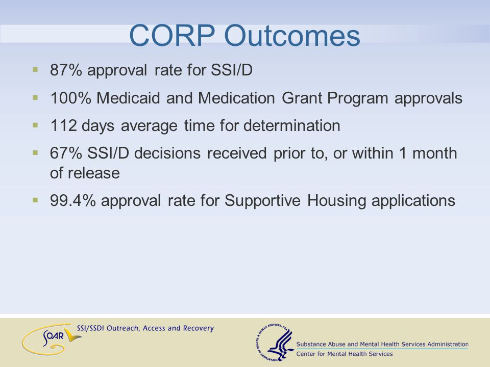 CORP Outcomes  87% approval rate for SSI/D  100% Medicaid and Medication Grant Program approvals  112 days average time for determination  67% SSI/D decisions received prior to, or within 1 month of release  99.4% approval rate for Supportive Housing applications