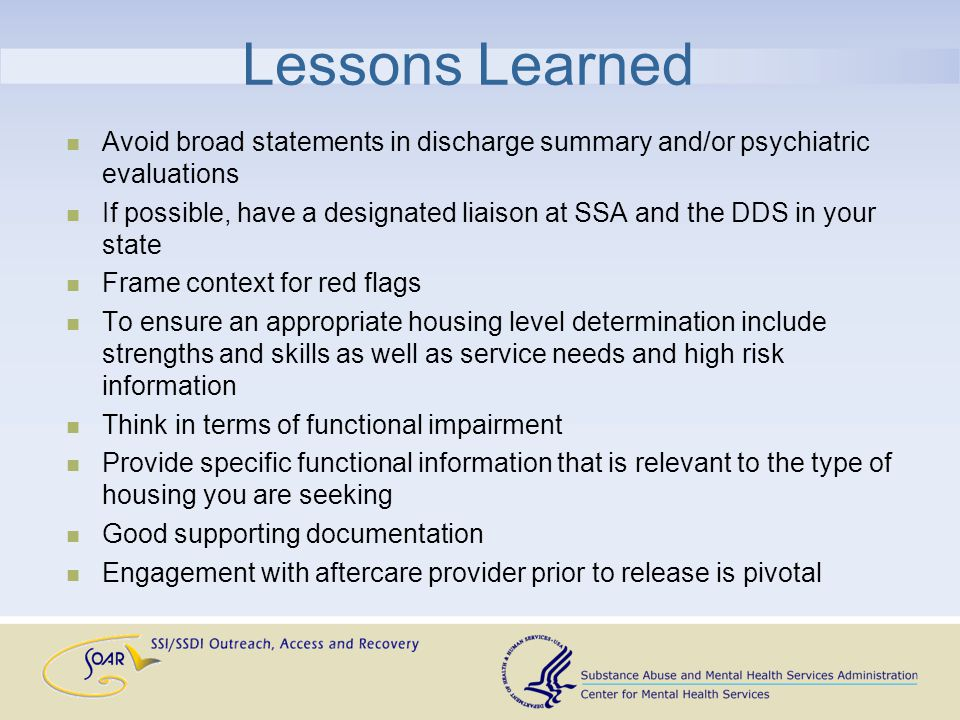 Lessons Learned Avoid broad statements in discharge summary and/or psychiatric evaluations If possible, have a designated liaison at SSA and the DDS in your state Frame context for red flags To ensure an appropriate housing level determination include strengths and skills as well as service needs and high risk information Think in terms of functional impairment Provide specific functional information that is relevant to the type of housing you are seeking Good supporting documentation Engagement with aftercare provider prior to release is pivotal