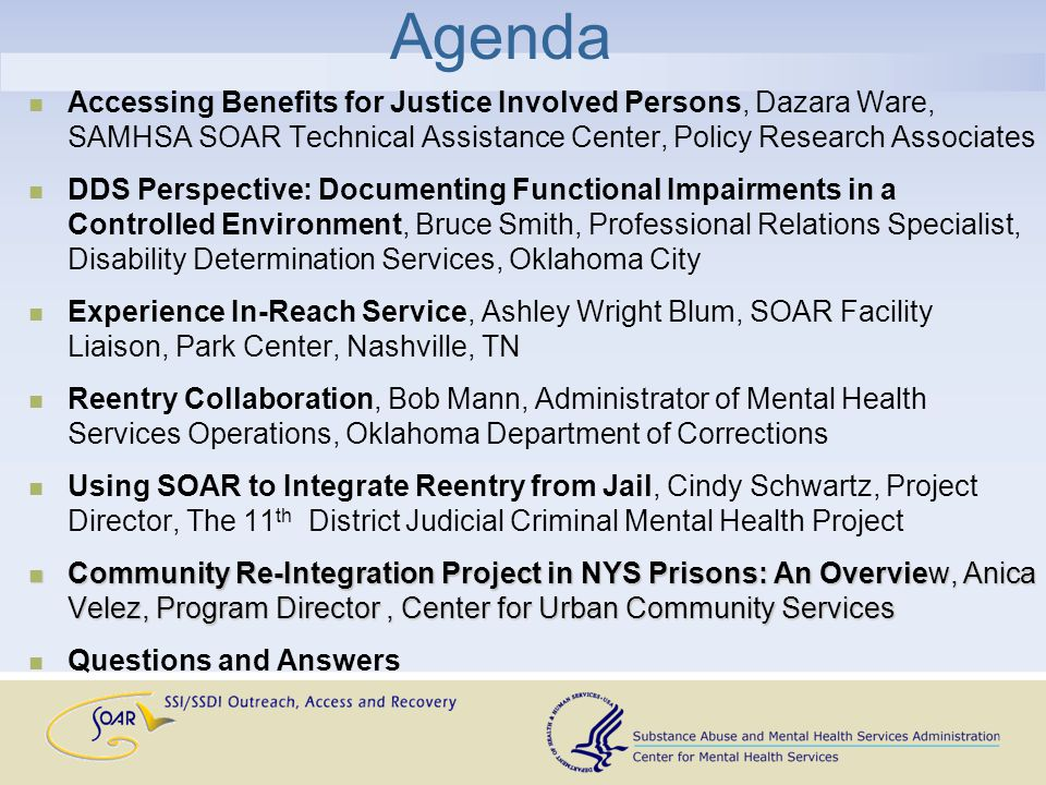 Agenda Accessing Benefits for Justice Involved Persons, Dazara Ware, SAMHSA SOAR Technical Assistance Center, Policy Research Associates DDS Perspective: Documenting Functional Impairments in a Controlled Environment, Bruce Smith, Professional Relations Specialist, Disability Determination Services, Oklahoma City Experience In-Reach Service, Ashley Wright Blum, SOAR Facility Liaison, Park Center, Nashville, TN Reentry Collaboration, Bob Mann, Administrator of Mental Health Services Operations, Oklahoma Department of Corrections Using SOAR to Integrate Reentry from Jail, Cindy Schwartz, Project Director, The 11 th District Judicial Criminal Mental Health Project Community Re-Integration Project in NYS Prisons: An Overview, Anica Velez, Program Director, Center for Urban Community Services Community Re-Integration Project in NYS Prisons: An Overview, Anica Velez, Program Director, Center for Urban Community Services Questions and Answers
