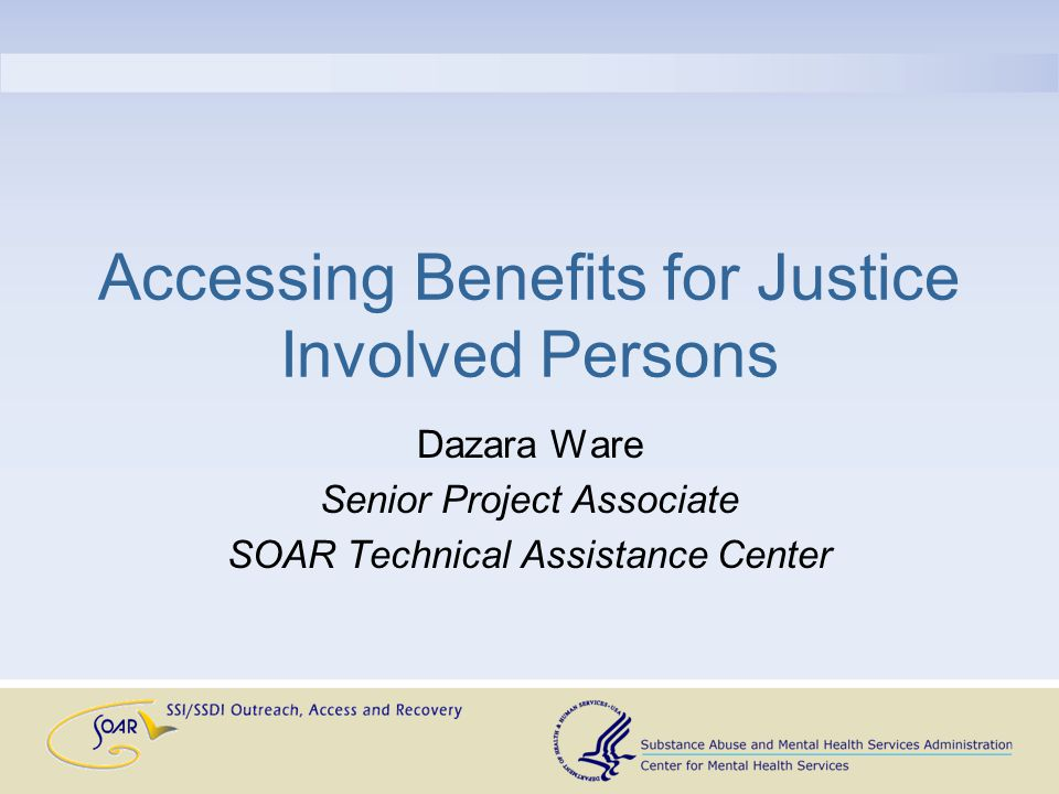 Accessing Benefits for Justice Involved Persons Dazara Ware Senior Project Associate SOAR Technical Assistance Center