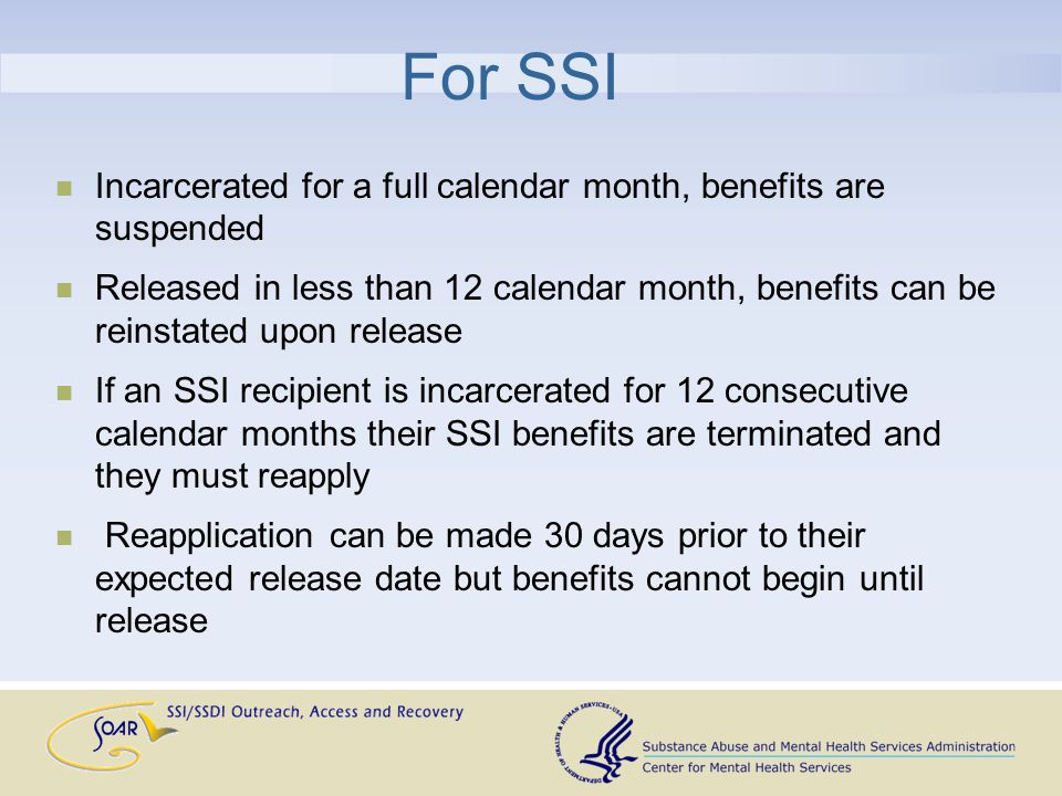 For SSI Incarcerated for a full calendar month, benefits are suspended Released in less than 12 calendar month, benefits can be reinstated upon release If an SSI recipient is incarcerated for 12 consecutive calendar months their SSI benefits are terminated and they must reapply Reapplication can be made 30 days prior to their expected release date but benefits cannot begin until release