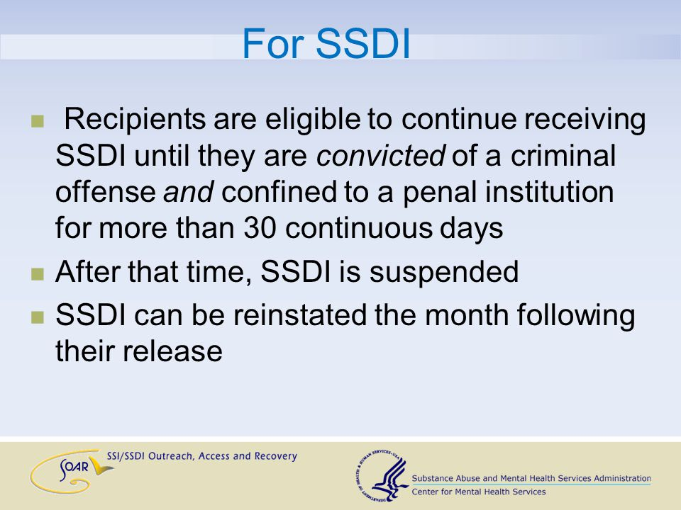 For SSDI Recipients are eligible to continue receiving SSDI until they are convicted of a criminal offense and confined to a penal institution for more than 30 continuous days After that time, SSDI is suspended SSDI can be reinstated the month following their release