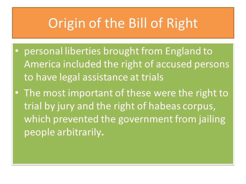 Origin of the Bill of Right personal liberties brought from England to America included the right of accused persons to have legal assistance at trials The most important of these were the right to trial by jury and the right of habeas corpus, which prevented the government from jailing people arbitrarily.