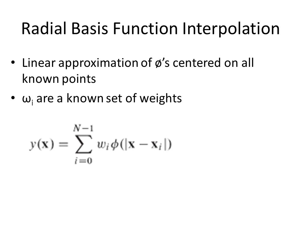 Radial Basis Function Interpolation Linear approximation of ø's centered on all known points ω i are a known set of weights