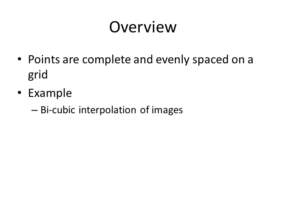 Overview Points are complete and evenly spaced on a grid Example – Bi-cubic interpolation of images