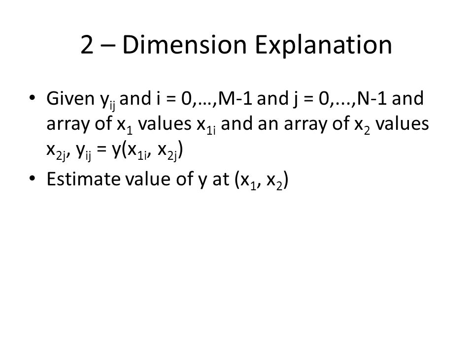 2 – Dimension Explanation Given y ij and i = 0,…,M-1 and j = 0,...,N-1 and array of x 1 values x 1i and an array of x 2 values x 2j, y ij = y(x 1i, x 2j ) Estimate value of y at (x 1, x 2 )