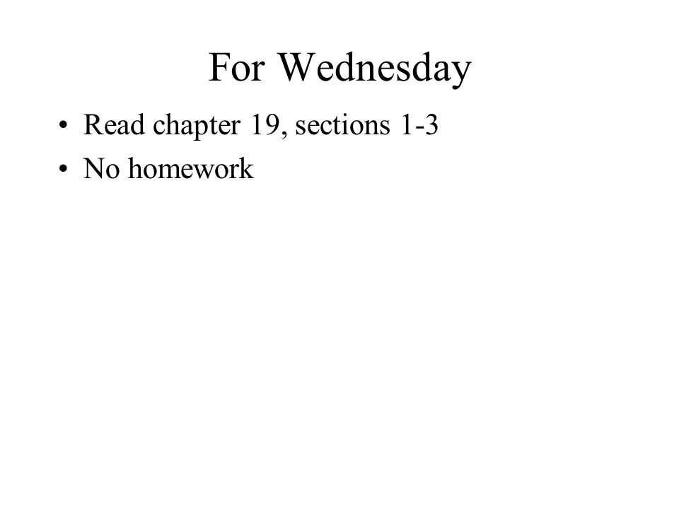 For Wednesday Read chapter 19, sections 1-3 No homework