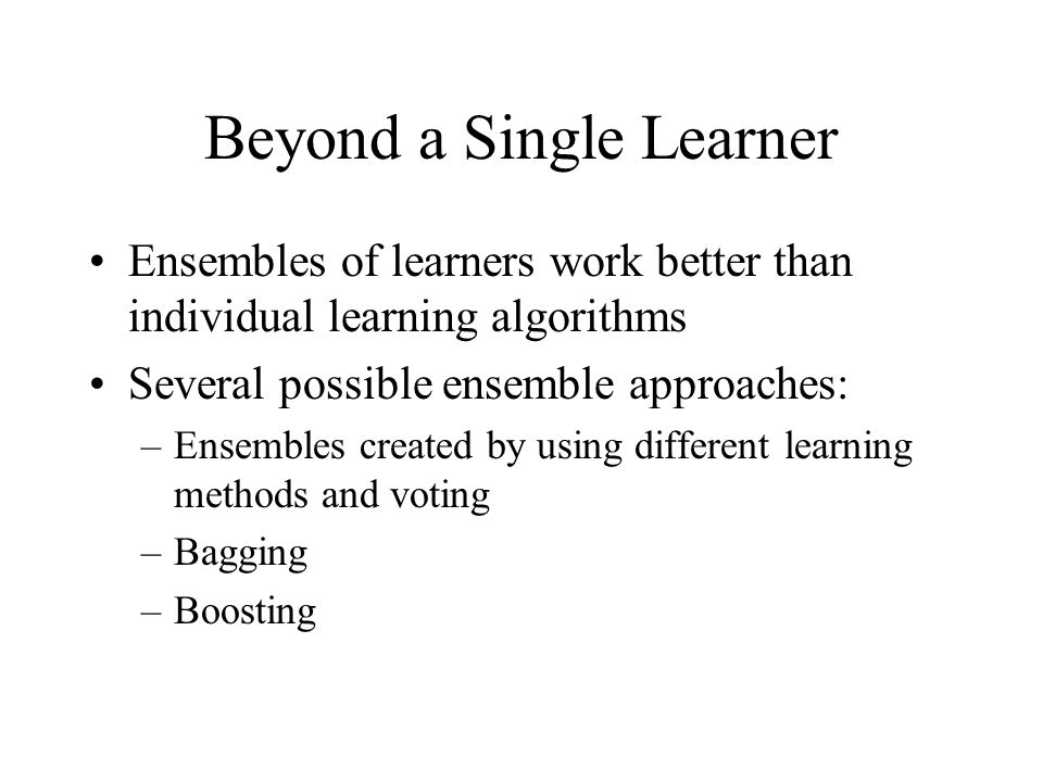 Beyond a Single Learner Ensembles of learners work better than individual learning algorithms Several possible ensemble approaches: –Ensembles created by using different learning methods and voting –Bagging –Boosting
