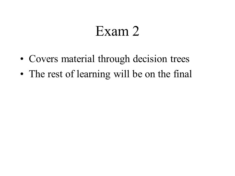 Exam 2 Covers material through decision trees The rest of learning will be on the final