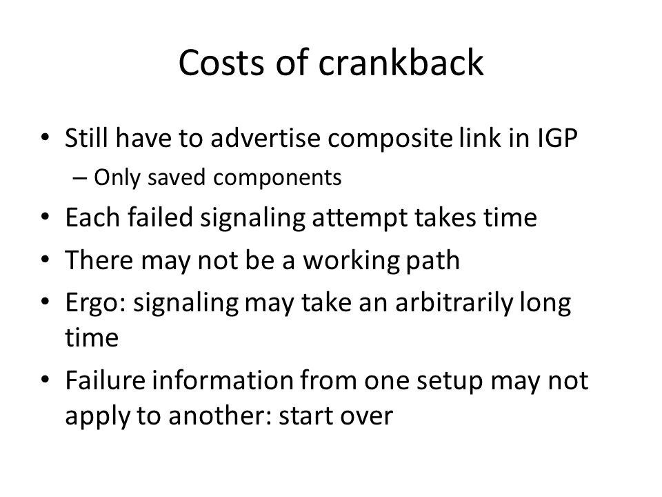 Costs of crankback Still have to advertise composite link in IGP – Only saved components Each failed signaling attempt takes time There may not be a working path Ergo: signaling may take an arbitrarily long time Failure information from one setup may not apply to another: start over