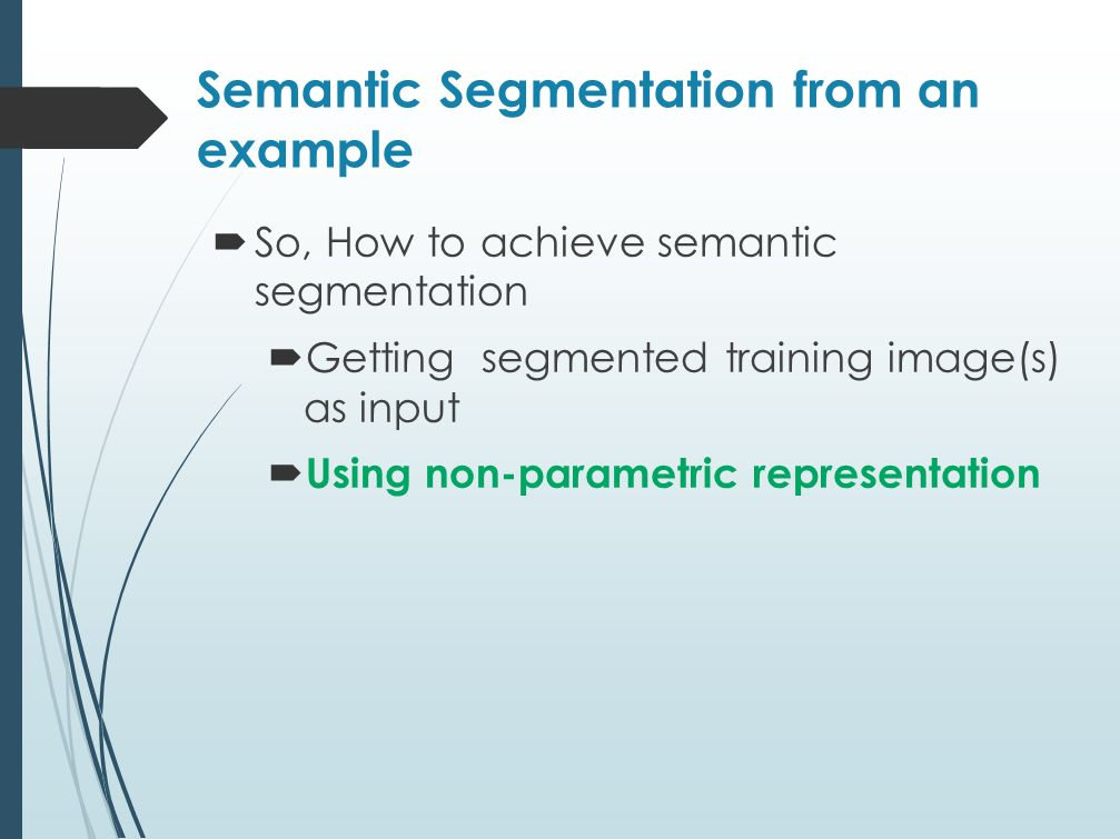Semantic Segmentation from an example  So, How to achieve semantic segmentation  Getting segmented training image(s) as input  Using non-parametric representation