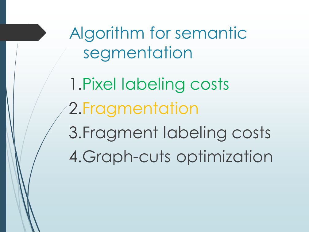 Algorithm for semantic segmentation 1.Pixel labeling costs 2.Fragmentation 3.Fragment labeling costs 4.Graph-cuts optimization