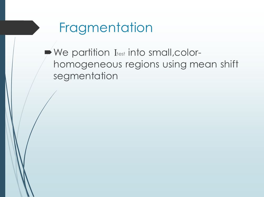 Fragmentation  We partition I test into small,color- homogeneous regions using mean shift segmentation