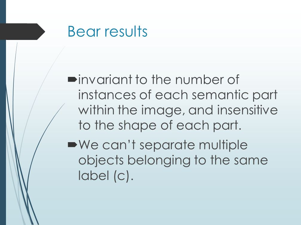 Bear results  invariant to the number of instances of each semantic part within the image, and insensitive to the shape of each part.