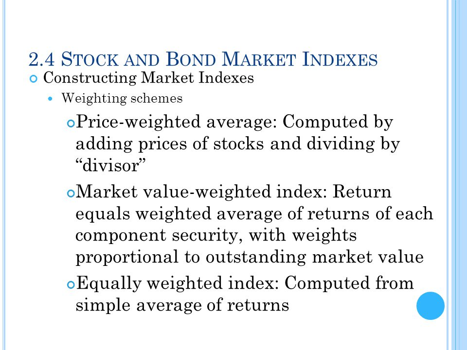 2.4 S TOCK AND B OND M ARKET I NDEXES Constructing Market Indexes Weighting schemes Price-weighted average: Computed by adding prices of stocks and di