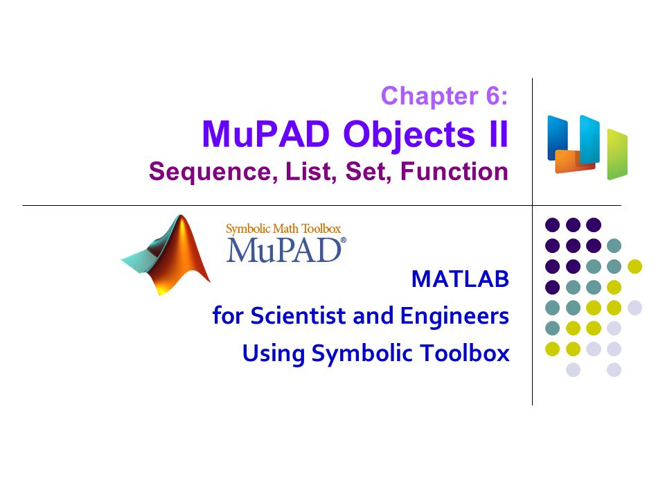 Chapter 6: MuPAD Objects II Sequence, List, Set, Function MATLAB for Scientist and Engineers Using Symbolic Toolbox