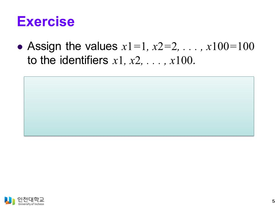 Exercise Assign the values x1=1, x2=2,..., x100=100 to the identifiers x1, x2,..., x100. 5