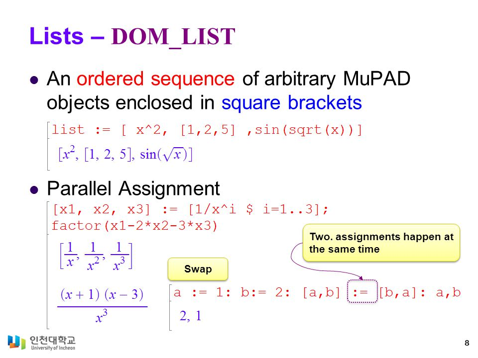 Lists – DOM_LIST An ordered sequence of arbitrary MuPAD objects enclosed in square brackets Parallel Assignment 8 Swap Two.