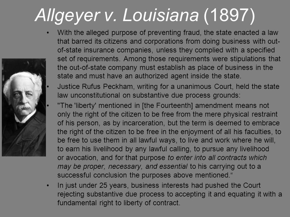 Allgeyer v. Louisiana (1897) With the alleged purpose of preventing fraud, the state enacted a law that barred its citizens and corporations from doin