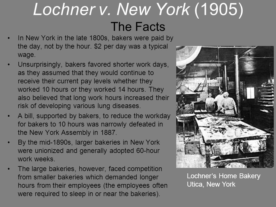 Lochner v. New York (1905) The Facts In New York in the late 1800s, bakers were paid by the day, not by the hour. $2 per day was a typical wage. Unsur
