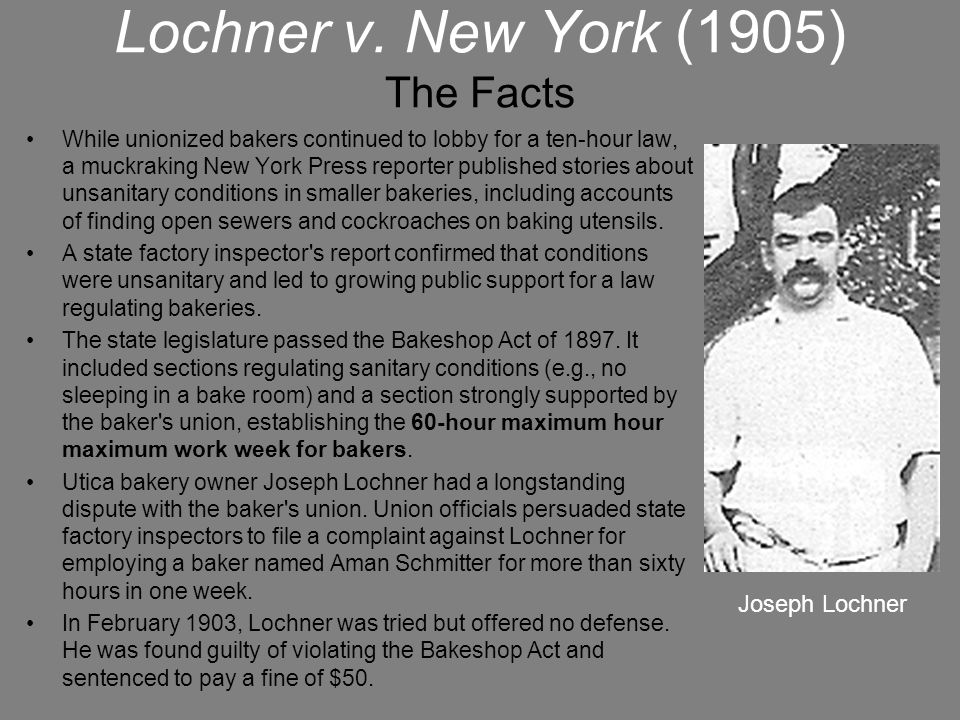 Lochner v. New York (1905) The Facts While unionized bakers continued to lobby for a ten-hour law, a muckraking New York Press reporter published stor