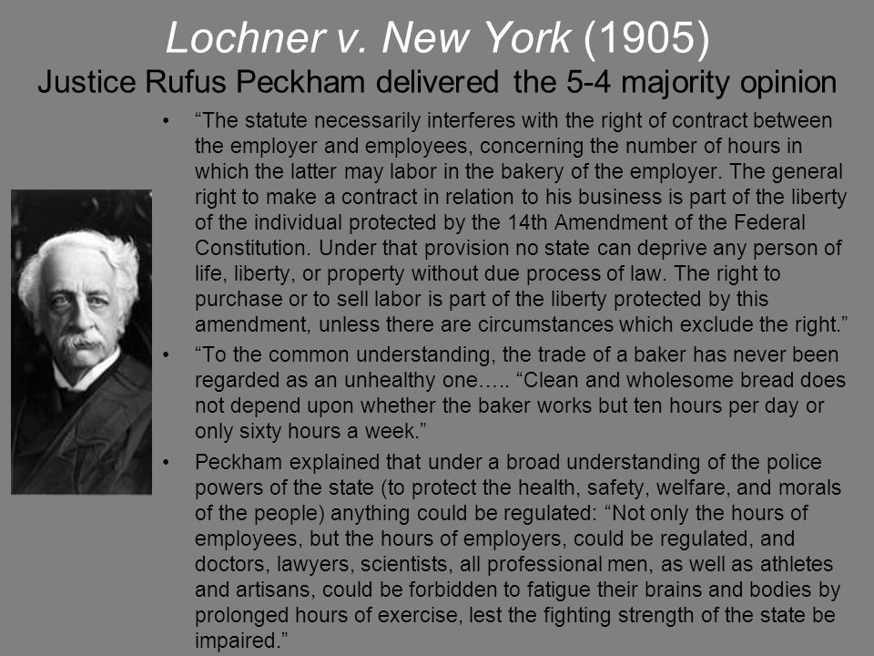 """Lochner v. New York (1905) Justice Rufus Peckham delivered the 5-4 majority opinion """"The statute necessarily interferes with the right of contract bet"""