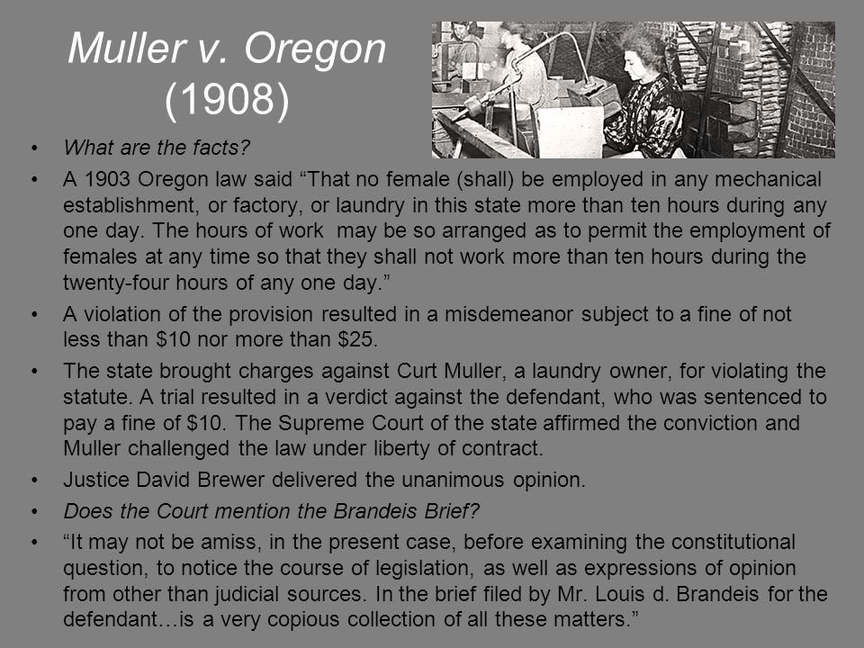 """Muller v. Oregon (1908) What are the facts? A 1903 Oregon law said """"That no female (shall) be employed in any mechanical establishment, or factory, or"""