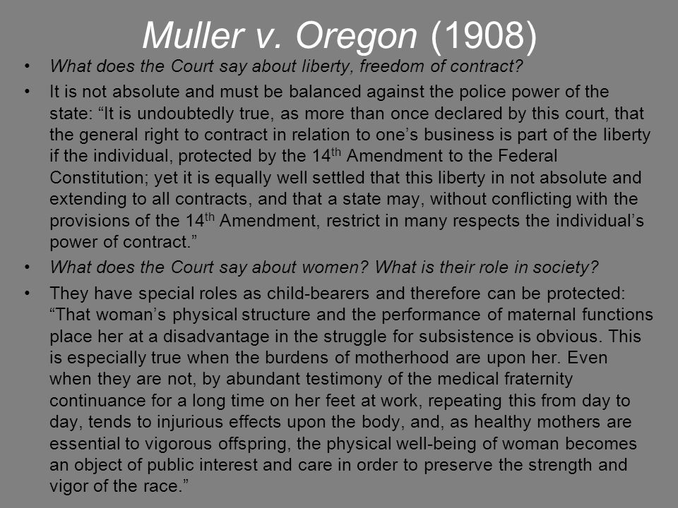 Muller v. Oregon (1908) What does the Court say about liberty, freedom of contract? It is not absolute and must be balanced against the police power o